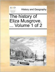 The history of Eliza Musgrove. ... Volume 1 of 2 - See Notes Multiple Contributors