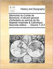 Memoires du Comte de Bonneval, ci-devant general d'infanterie au service de Sa Majest Imp riale & Catholique. Seconde edition. ... Volume 1 of 2 - See Notes Multiple Contributors