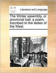 The Winter assembly, or provincial ball; a poem, inscribed to the ladies of the West. - See Notes Multiple Contributors