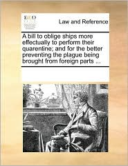 A bill to oblige ships more effectually to perform their quarentine; and for the better preventing the plague being brought from foreign parts ... - See Notes Multiple Contributors