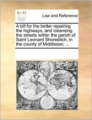 A bill for the better repairing the highways, and cleansing the streets within the parish of Saint Leonard Shoreditch, in the county of Middlesex; ... - See Notes Multiple Contributors