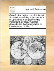 Case for the capital corn distillers of Scotland; containing objections to a bill, prepared to be presented to Parliament, entitled,