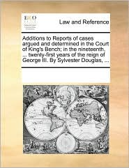 Additions to Reports of cases argued and determined in the Court of King's Bench; in the nineteenth, ... twenty-first years of the reign of George III. By Sylvester Douglas, ... - See Notes Multiple Contributors