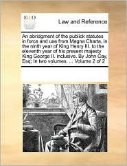 An Abridgment of the Publick Statutes in Force and Use from Magna Charta, in the Ninth Year of King Henry III. to the Eleventh Year of His Present Ma