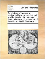 An abstract of the new act relative to Hackney coaches, with a table shewing the rates and fares to be taken in pursuance of the said act. By R. Stainbank, ... - See Notes Multiple Contributors