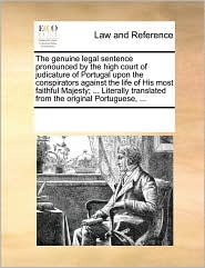 The genuine legal sentence pronounced by the high court of judicature of Portugal upon the conspirators against the life of His most faithful Majesty; ... Literally translated from the original Portuguese, ... - See Notes Multiple Contributors