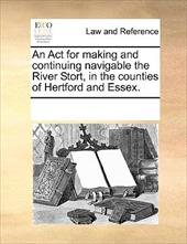 An ACT for Making and Continuing Navigable the River Stort, in the Counties of Hertford and Essex. - Multiple Contributors