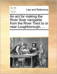 An act for making the River Soar navigable from the River Trent to or near Loughborough, ... - See Notes Multiple Contributors
