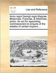 Anno regni Georgii regis Magnae Britanniae, Franciae, & Hiberniae, primo. An act for appointing commissioners to enquire of the estates of certain traytors ... - See Notes Multiple Contributors