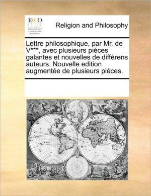 Lettre philosophique, par Mr. de V, avec plusieurs pi ces galantes et nouvelles de diff rens auteurs. Nouvelle edition augment e de plusieurs pi ces.