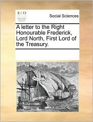 A letter to the Right Honourable Frederick, Lord North, First Lord of the Treasury.