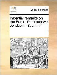 Impartial remarks on the Earl of Peterborow's conduct in Spain ... - See Notes Multiple Contributors