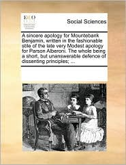 A sincere apology for Mountebank Benjamin, written in the fashionable stile of the late very Modest apology for Parson Alberoni. The whole being a short, but unanswerable defence of dissenting principles; ...