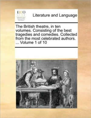 The British theatre, in ten volumes. Consisting of the best tragedies and comedies. Collected from the most celebrated authors. . Volume 1 of 10 - See Notes Multiple Contributors
