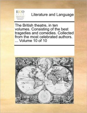 The British theatre, in ten volumes. Consisting of the best tragedies and comedies. Collected from the most celebrated authors. . Volume 10 of 10 - See Notes Multiple Contributors