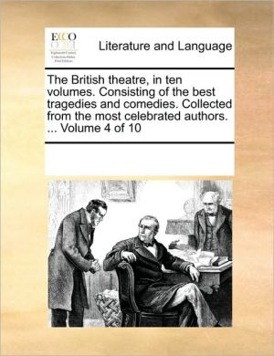 The British theatre, in ten volumes. Consisting of the best tragedies and comedies. Collected from the most celebrated authors. . Volume 4 of 10 - See Notes Multiple Contributors