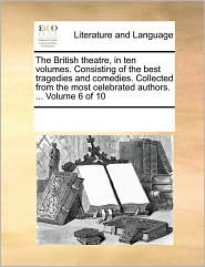 The British theatre, in ten volumes. Consisting of the best tragedies and comedies. Collected from the most celebrated authors. ... Volume 6 of 10