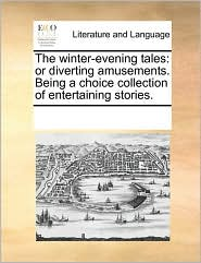The winter-evening tales: or diverting amusements. Being a choice collection of entertaining stories. - See Notes Multiple Contributors