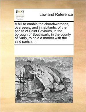A bill to enable the churchwardens, overseers, and inhabitants, of the parish of Saint Saviours, in the borough of Southwark, in the county of Surry, to hold a market with the said parish, .