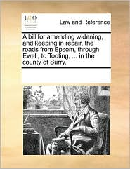 A bill for amending widening, and keeping in repair, the roads from Epsom, through Ewell, to Tooting, ... in the county of Surry.