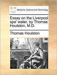 Essay on the Liverpool spa' water, by Thomas Houlston, M.D. - Thomas Houlston