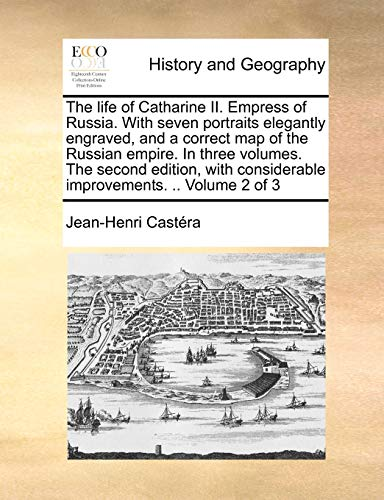 The Life of Catharine II. Empress of Russia. with Seven Portraits Elegantly Engraved, and a Correct Map of the Russian Empire. in Three Volumes. the S