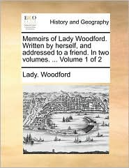 Memoirs of Lady Woodford. Written by herself, and addressed to a friend. In two volumes. ... Volume 1 of 2 - Lady. Woodford