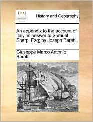 An Appendix to the Account of Italy, in Answer to Samuel Sharp, Esq; By Joseph Baretti.