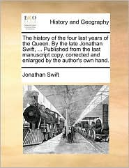 The history of the four last years of the Queen. By the late Jonathan Swift, ... Published from the last manuscript copy, corrected and enlarged by the author's own hand. - Jonathan Swift
