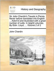 Sir John Chardin's Travels in Persia. Never before translated into English. . Adorn'd and illustrated with a great number of cutts. In [eight] volumes. By Edm. Lloyd, . Volume 2 of 2
