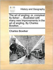 The art of angling; or, compleat fly-fisher: . Illustrated with many new improvements in the art of angling. By Charles Bowlker, .