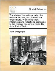 The state of the national debt, the national income, and the national expenditure. With some short inferences and reflections applicable to the present dangerous crisis. By John Earl of Stair.