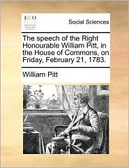 The speech of the Right Honourable William Pitt, in the House of Commons, on Friday, February 21, 1783. - William Pitt