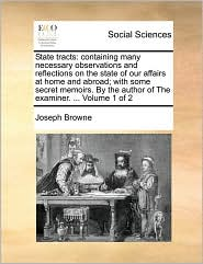 State tracts: containing many necessary observations and reflections on the state of our affairs at home and abroad; with some secret memoirs. By the author of The examiner. ... Volume 1 of 2 - Joseph Browne