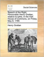 Speech of the Right Honourable Henry Grattan, relative to tythe, in the Irish House of Commons, on Friday, May 8, 1789.