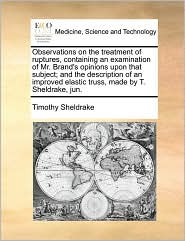 Observations on the treatment of ruptures, containing an examination of Mr. Brand's opinions upon that subject; and the description of an improved elastic truss, made by T. Sheldrake, jun. - Timothy Sheldrake