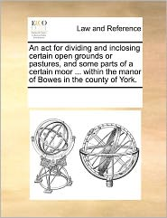 An act for dividing and inclosing certain open grounds or pastures, and some parts of a certain moor ... within the manor of Bowes in the county of York. - See Notes Multiple Contributors