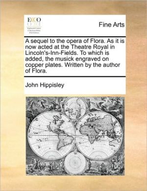 A sequel to the opera of Flora. As it is now acted at the Theatre Royal in Lincoln's-Inn-Fields. To which is added, the musick engraved on copper plates. Written by the author of Flora. - John Hippisley
