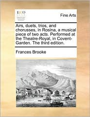 Airs, duets, trios, and chorusses, in Rosina, a musical piece of two acts. Performed at the Theatre-Royal, in Covent-Garden. The third edition. - Frances Brooke