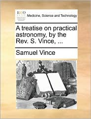 A Treatise on Practical Astronomy, by the REV. S. Vince, ...