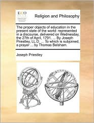 The proper objects of education in the present state of the world: represented in a discourse, delivered on Wednesday, the 27th of April, 1791, ... By Joseph Priestley, LL.D. ... To which is subjoined, a prayer ... by Thomas Belsham. - Joseph Priestley