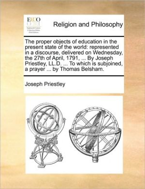 The proper objects of education in the present state of the world: represented in a discourse, delivered on Wednesday, the 27th of April, 1791, . By Joseph Priestley, LL.D. . To which is subjoined, a prayer. by Thomas Belsham. - Joseph Priestley