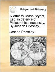 A letter to Jacob Bryant, Esq. in defence of Philosophical necessity. By Joseph Priestley, ...