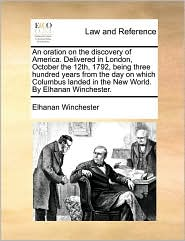 An oration on the discovery of America. Delivered in London, October the 12th, 1792, being three hundred years from the day on which Columbus landed in the New World. By Elhanan Winchester. - Elhanan Winchester
