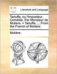 Tartuffe, Ou L'Imposteur. Comdie. Par Monsieur de Moliere. = Tartuffe, . from the French of Moliere.