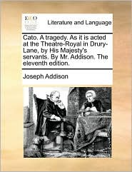 Cato. A tragedy. As it is acted at the Theatre-Royal in Drury-Lane, by His Majesty's servants. By Mr. Addison. The eleventh edition. - Joseph Addison