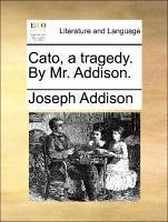Cato, a tragedy. By Mr. Addison. - Addison, Joseph