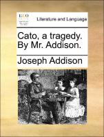 Cato, a tragedy. By Mr. Addison.
