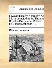 Love and liberty. A tragedy. As it is to be acted at the Theatre Royal in Drury-lane. Written by Charles Johnson, . - Charles Johnson