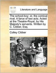 The school-boy: or, the comical rival. A farce of two acts. Acted at the Theatre-Royal, by His Majesty's servants. Written by C. Cibber, Esq. - Colley Cibber